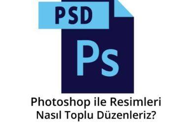 photoshop-ile-resimleri-nasıl-toplu-düzenleriz